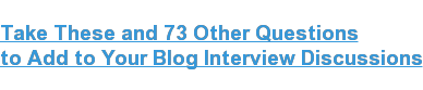 Take These and 73 Other Questions  to Add to Your Blog Interview Discussions